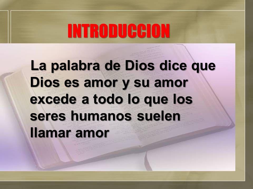 INTRODUCCION La palabra de Dios dice que Dios es amor y su amor excede a todo lo que los seres humanos suelen llamar amor