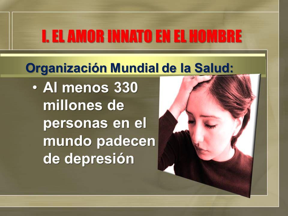 I. EL AMOR INNATO EN EL HOMBRE Al menos 330 millones de personas en el mundo padecen de depresiónAl menos 330 millones de personas en el mundo padecen