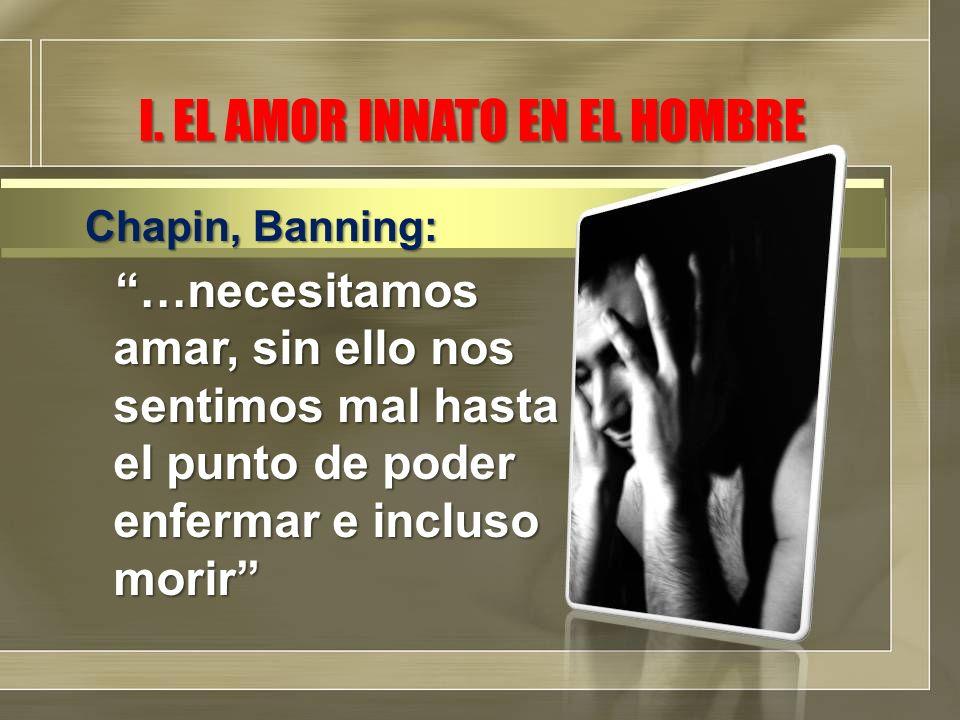 I. EL AMOR INNATO EN EL HOMBRE …necesitamos amar, sin ello nos sentimos mal hasta el punto de poder enfermar e incluso morir Chapin, Banning: