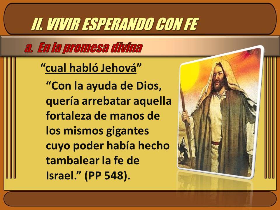II. VIVIR ESPERANDO CON FE cual habló Jehová Con la ayuda de Dios, quería arrebatar aquella fortaleza de manos de los mismos gigantes cuyo poder había