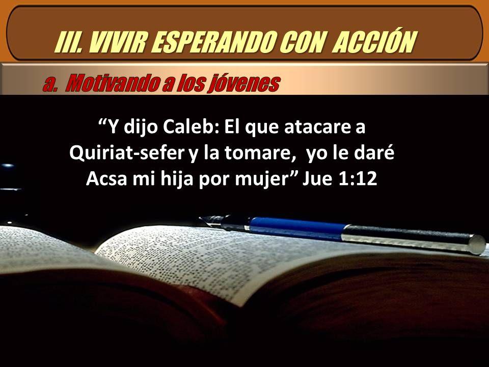III. VIVIR ESPERANDO CON ACCIÓN Y dijo Caleb: El que atacare a Quiriat-sefer y la tomare, yo le daré Acsa mi hija por mujer Jue 1:12