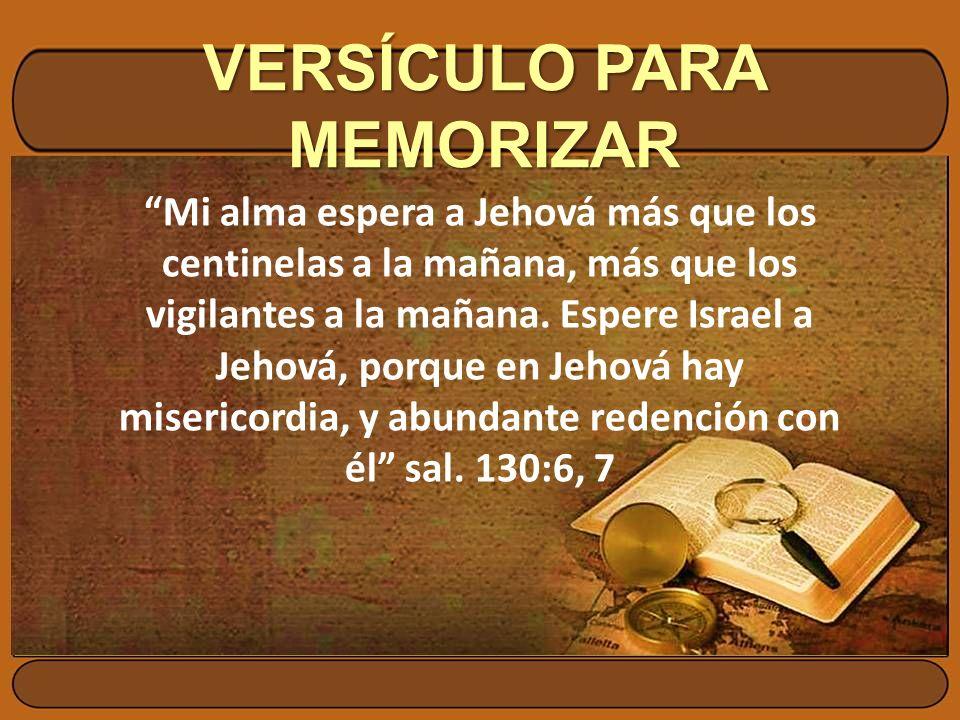 VERSÍCULO PARA MEMORIZAR Mi alma espera a Jehová más que los centinelas a la mañana, más que los vigilantes a la mañana. Espere Israel a Jehová, porqu