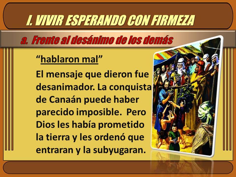 I. VIVIR ESPERANDO CON FIRMEZA hablaron mal El mensaje que dieron fue desanimador. La conquista de Canaán puede haber parecido imposible. Pero Dios le