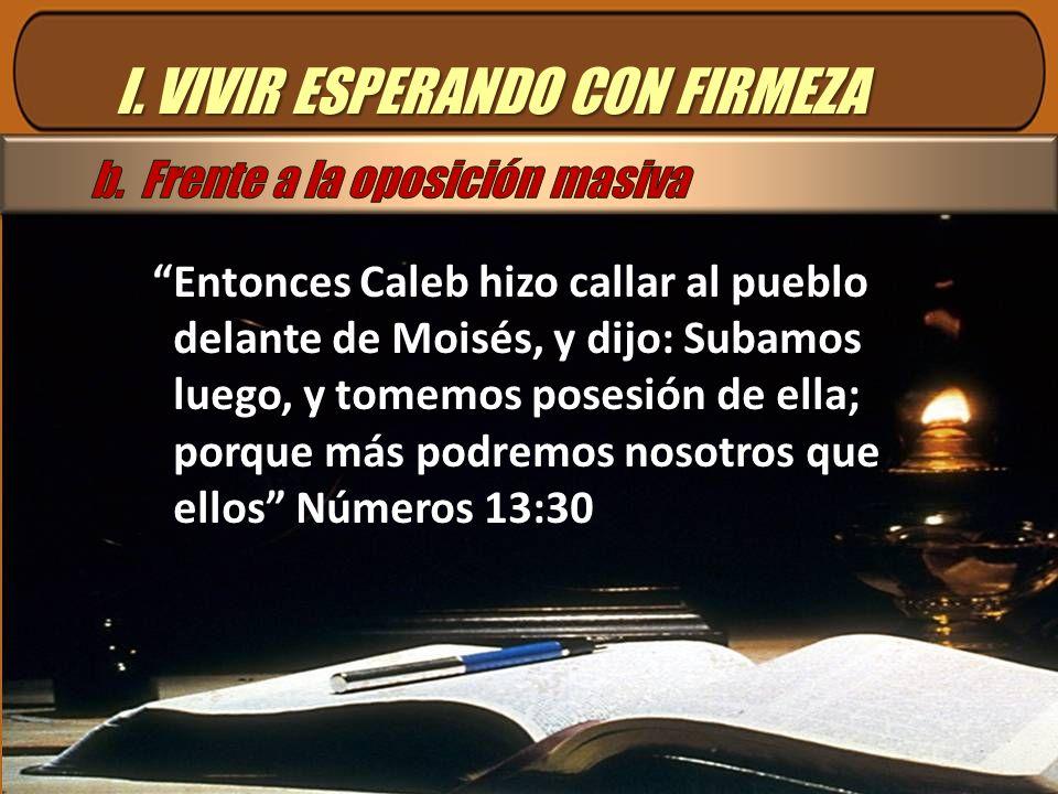 I. VIVIR ESPERANDO CON FIRMEZA Entonces Caleb hizo callar al pueblo delante de Moisés, y dijo: Subamos luego, y tomemos posesión de ella; porque más p