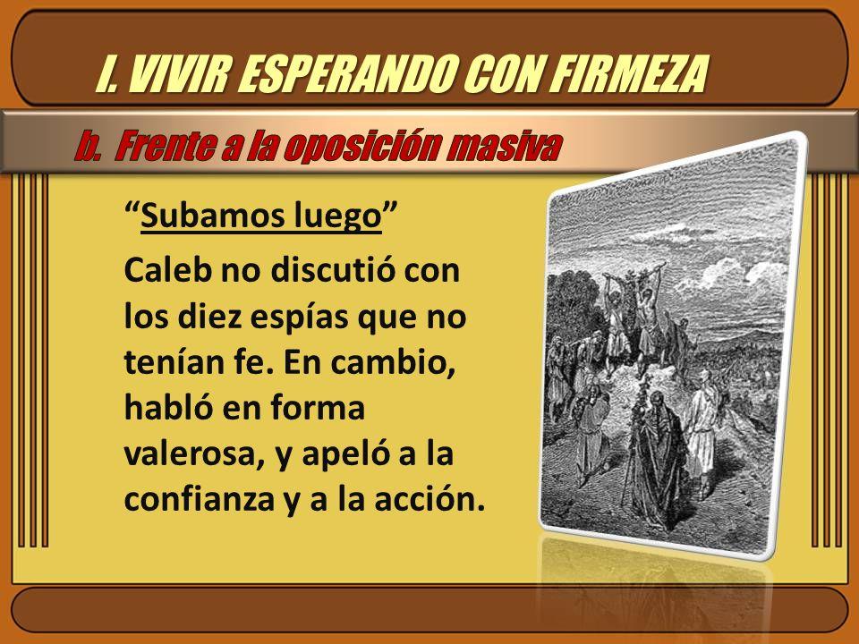 I. VIVIR ESPERANDO CON FIRMEZA Subamos luego Caleb no discutió con los diez espías que no tenían fe. En cambio, habló en forma valerosa, y apeló a la