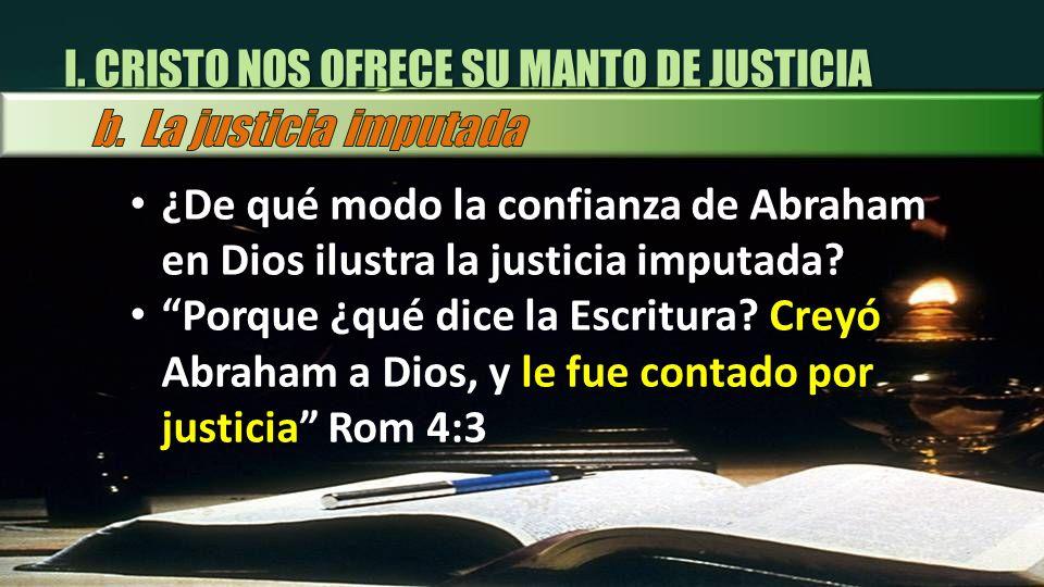 I. CRISTO NOS OFRECE SU MANTO DE JUSTICIA ¿De qué modo la confianza de Abraham en Dios ilustra la justicia imputada? Porque ¿qué dice la Escritura? Cr