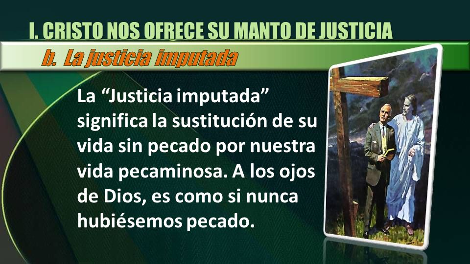 I. CRISTO NOS OFRECE SU MANTO DE JUSTICIA La Justicia imputada significa la sustitución de su vida sin pecado por nuestra vida pecaminosa. A los ojos