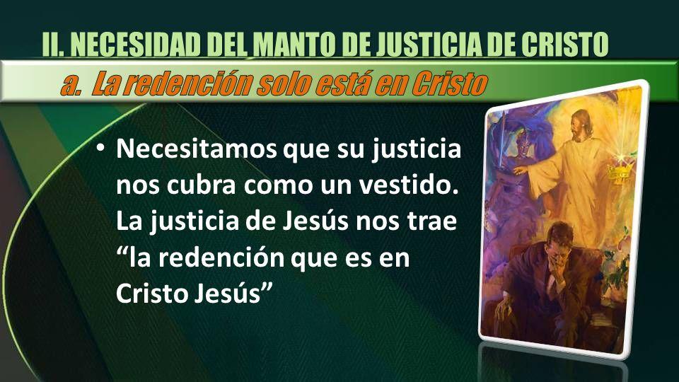 II. NECESIDAD DEL MANTO DE JUSTICIA DE CRISTO Necesitamos que su justicia nos cubra como un vestido. La justicia de Jesús nos trae la redención que es