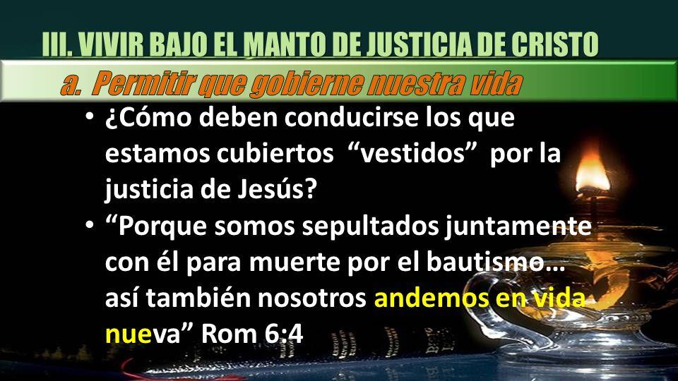 III. VIVIR BAJO EL MANTO DE JUSTICIA DE CRISTO ¿Cómo deben conducirse los que estamos cubiertos vestidos por la justicia de Jesús? Porque somos sepult
