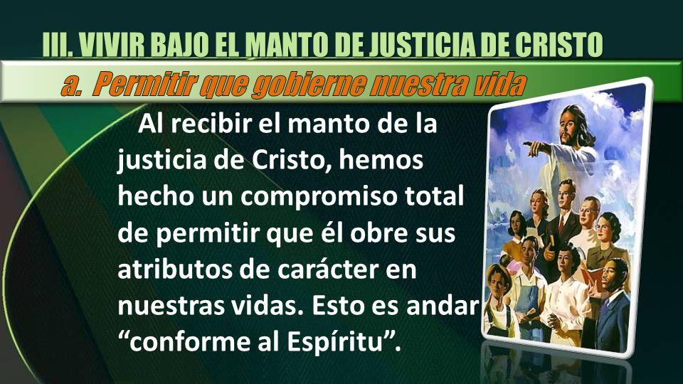 III. VIVIR BAJO EL MANTO DE JUSTICIA DE CRISTO Al recibir el manto de la justicia de Cristo, hemos hecho un compromiso total de permitir que él obre s