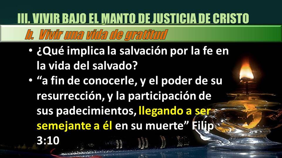 III. VIVIR BAJO EL MANTO DE JUSTICIA DE CRISTO ¿Qué implica la salvación por la fe en la vida del salvado? a fin de conocerle, y el poder de su resurr