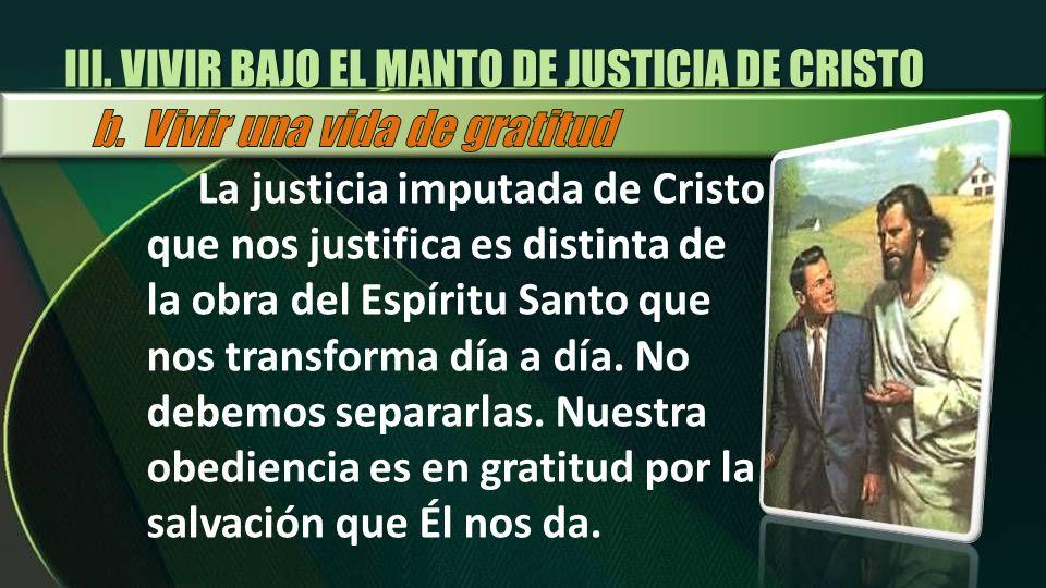 III. VIVIR BAJO EL MANTO DE JUSTICIA DE CRISTO La justicia imputada de Cristo que nos justifica es distinta de la obra del Espíritu Santo que nos tran