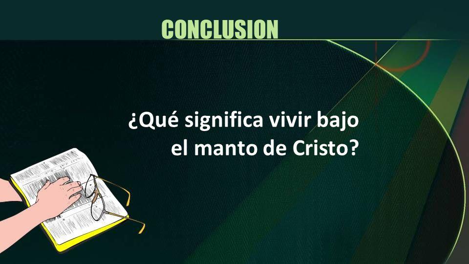 ¿Qué significa vivir bajo el manto de Cristo? CONCLUSION