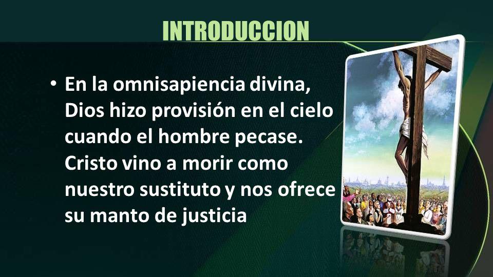 INTRODUCCION En la omnisapiencia divina, Dios hizo provisión en el cielo cuando el hombre pecase. Cristo vino a morir como nuestro sustituto y nos ofr