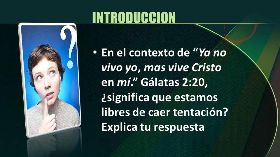 INTRODUCCION En el contexto de Ya no vivo yo, mas vive Cristo en mí. Gálatas 2:20, ¿significa que estamos libres de caer tentación? Explica tu respues