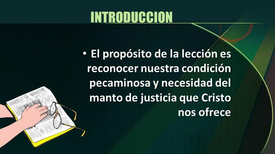 INTRODUCCION El propósito de la lección es reconocer nuestra condición pecaminosa y necesidad del manto de justicia que Cristo nos ofrece El propósito
