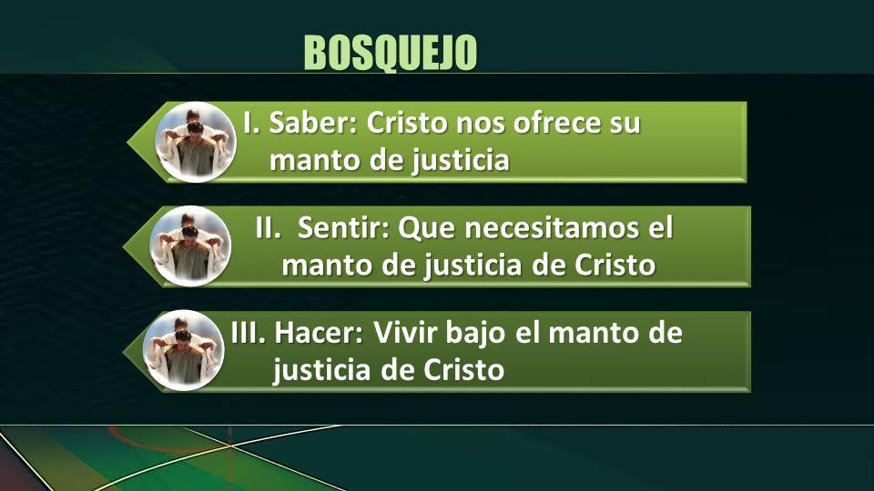 I.Saber: Cristo nos ofrece su manto de justicia II.Sentir: Que necesitamos el manto de justicia de Cristo III. Hacer: III. Hacer: Vivir bajo el manto