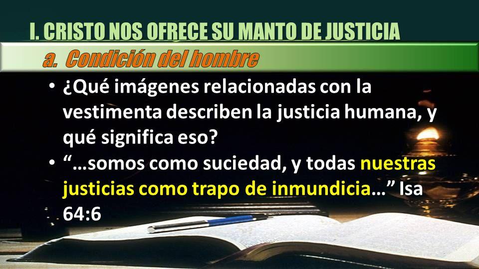 I. CRISTO NOS OFRECE SU MANTO DE JUSTICIA ¿Qué imágenes relacionadas con la vestimenta describen la justicia humana, y qué significa eso? ¿Qué imágene