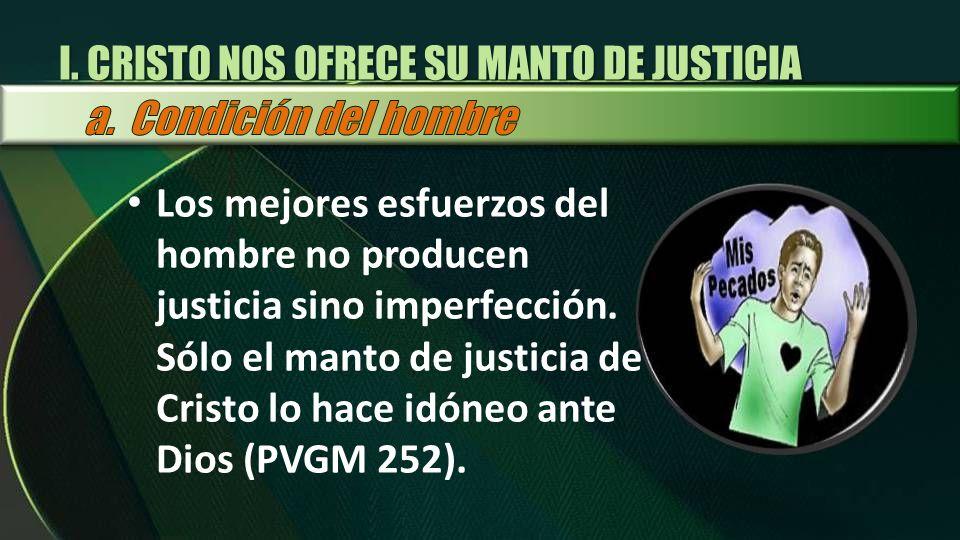 I. CRISTO NOS OFRECE SU MANTO DE JUSTICIA Los mejores esfuerzos del hombre no producen justicia sino imperfección. Sólo el manto de justicia de Cristo