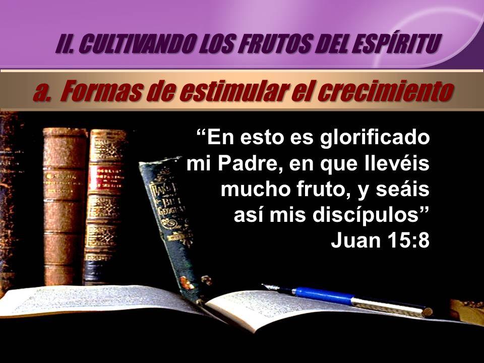 En esto es glorificado mi Padre, en que llevéis mucho fruto, y seáis así mis discípulos Juan 15:8 II. CULTIVANDO LOS FRUTOS DEL ESPÍRITU a. Formas de