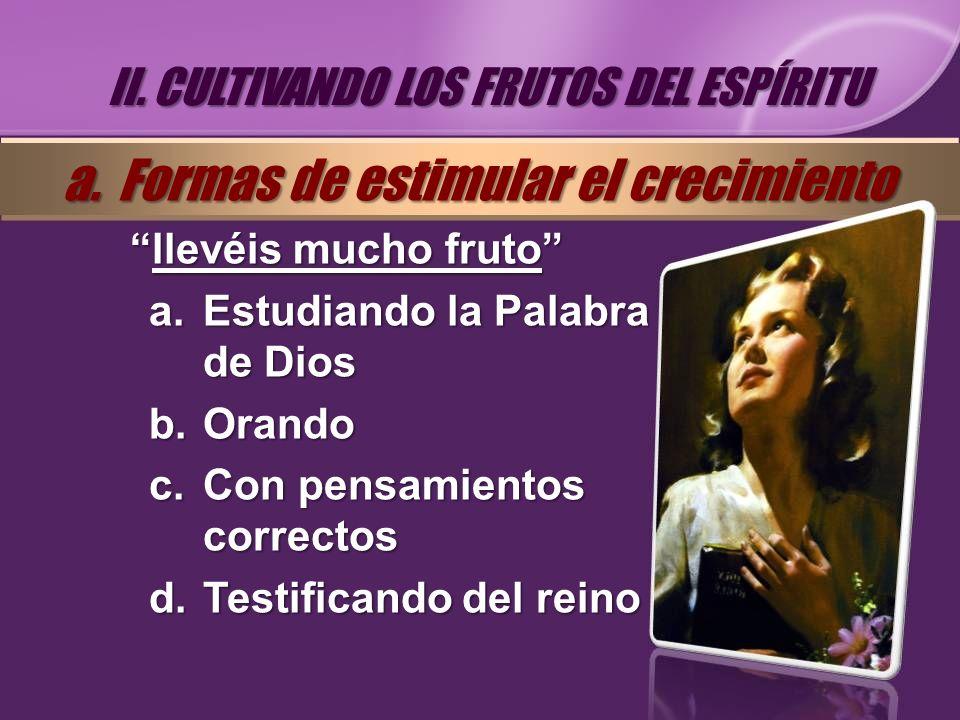 llevéis mucho frutollevéis mucho fruto a.Estudiando la Palabra de Dios b.Orando c.Con pensamientos correctos d.Testificando del reino II. CULTIVANDO L