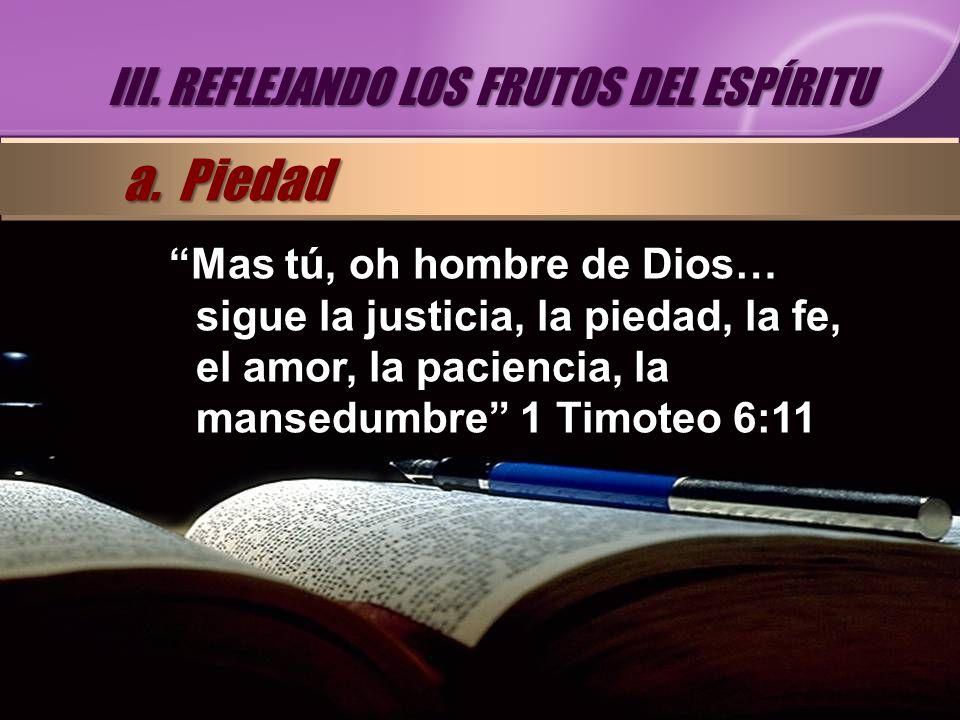 Mas tú, oh hombre de Dios… sigue la justicia, la piedad, la fe, el amor, la paciencia, la mansedumbre 1 Timoteo 6:11 III. REFLEJANDO LOS FRUTOS DEL ES