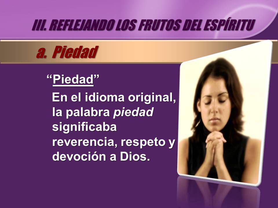 PiedadPiedad En el idioma original, la palabra piedad significaba reverencia, respeto y devoción a Dios. III. REFLEJANDO LOS FRUTOS DEL ESPÍRITU a. Pi
