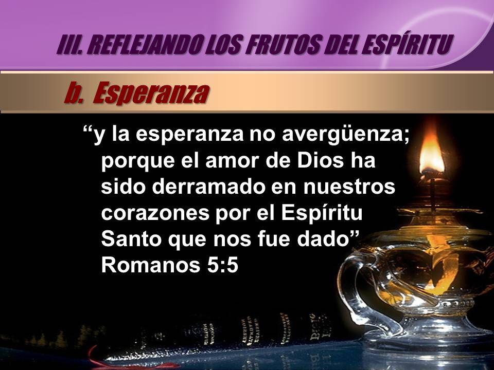 y la esperanza no avergüenza; porque el amor de Dios ha sido derramado en nuestros corazones por el Espíritu Santo que nos fue dado Romanos 5:5 III. R