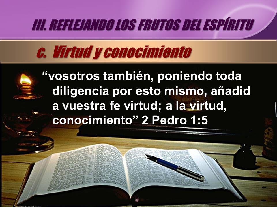 vosotros también, poniendo toda diligencia por esto mismo, añadid a vuestra fe virtud; a la virtud, conocimiento 2 Pedro 1:5 III. REFLEJANDO LOS FRUTO