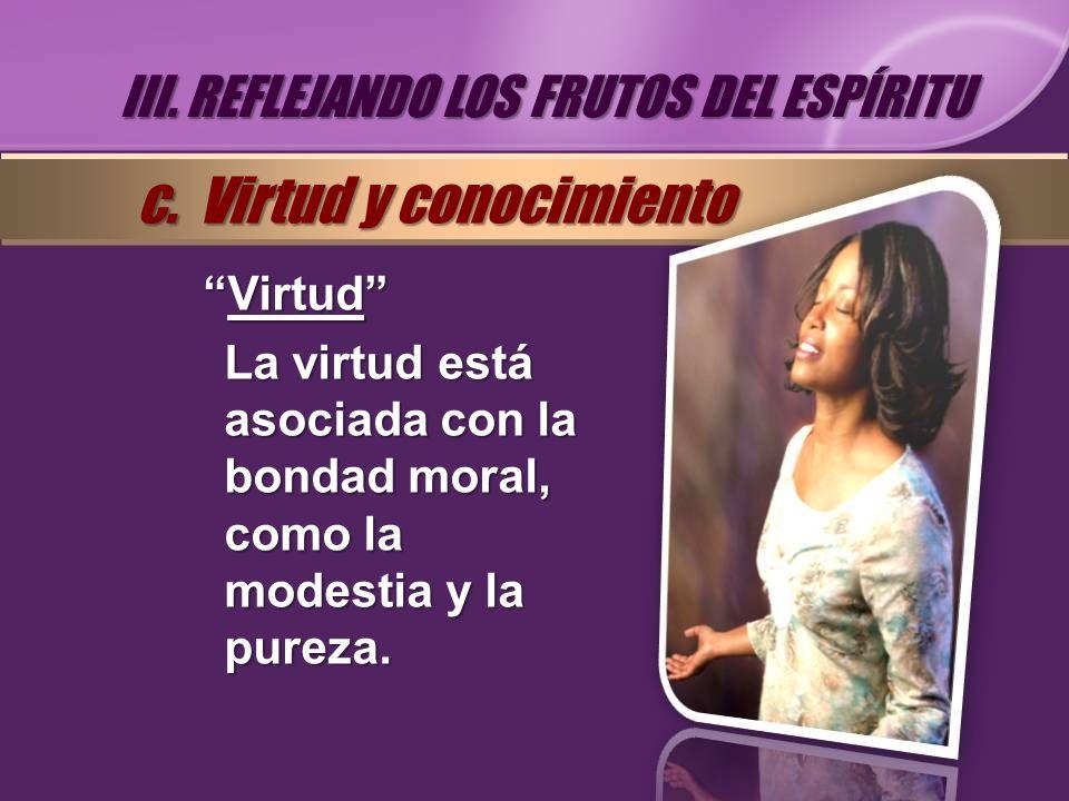 VirtudVirtud La virtud está asociada con la bondad moral, como la modestia y la pureza. III. REFLEJANDO LOS FRUTOS DEL ESPÍRITU c. Virtud y conocimien