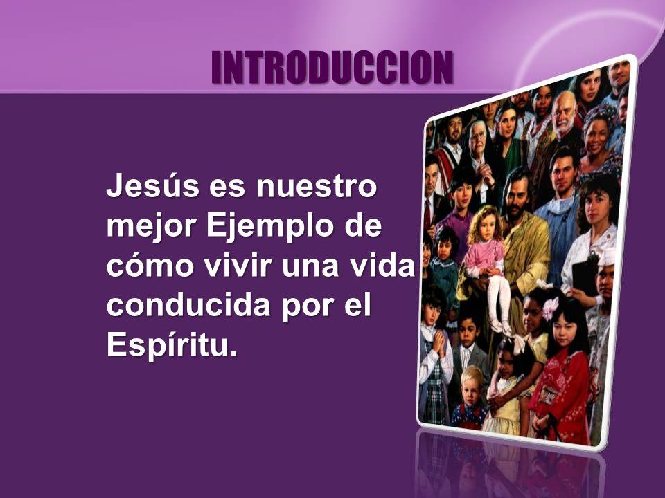 INTRODUCCION Jesús es nuestro mejor Ejemplo de cómo vivir una vida conducida por el Espíritu.