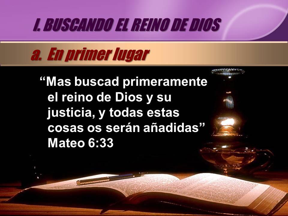 Mas buscad primeramente el reino de Dios y su justicia, y todas estas cosas os serán añadidas Mateo 6:33 I. BUSCANDO EL REINO DE DIOS a. En primer lug