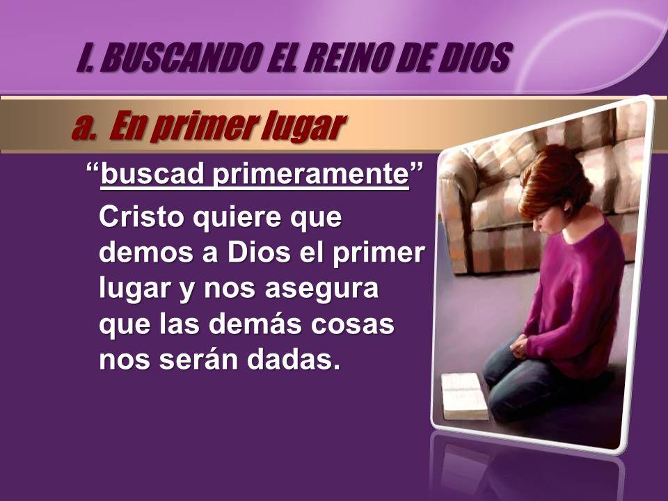 buscad primeramentebuscad primeramente Cristo quiere que demos a Dios el primer lugar y nos asegura que las demás cosas nos serán dadas. I. BUSCANDO E