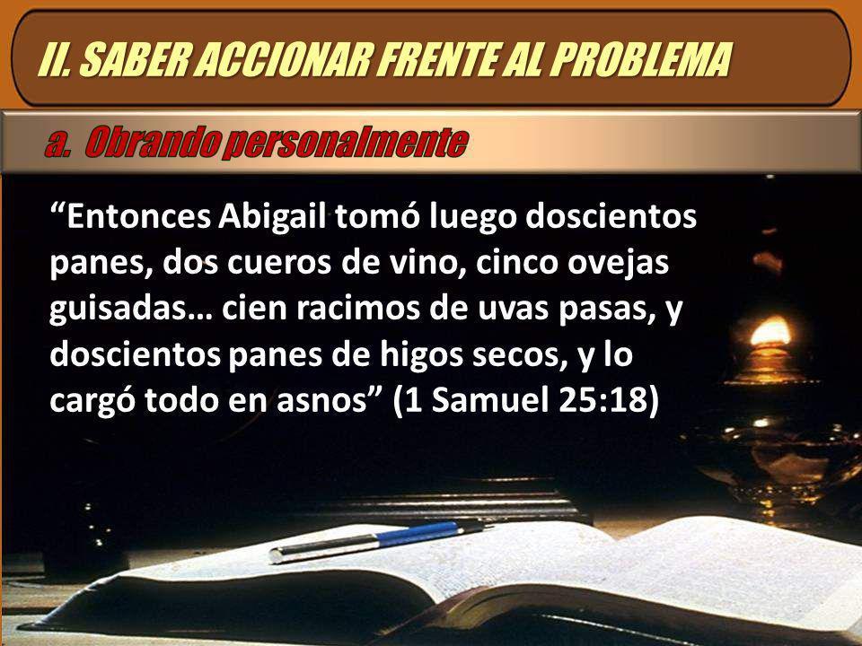 II. SABER ACCIONAR FRENTE AL PROBLEMA Entonces Abigail tomó luego doscientos panes, dos cueros de vino, cinco ovejas guisadas… cien racimos de uvas pa