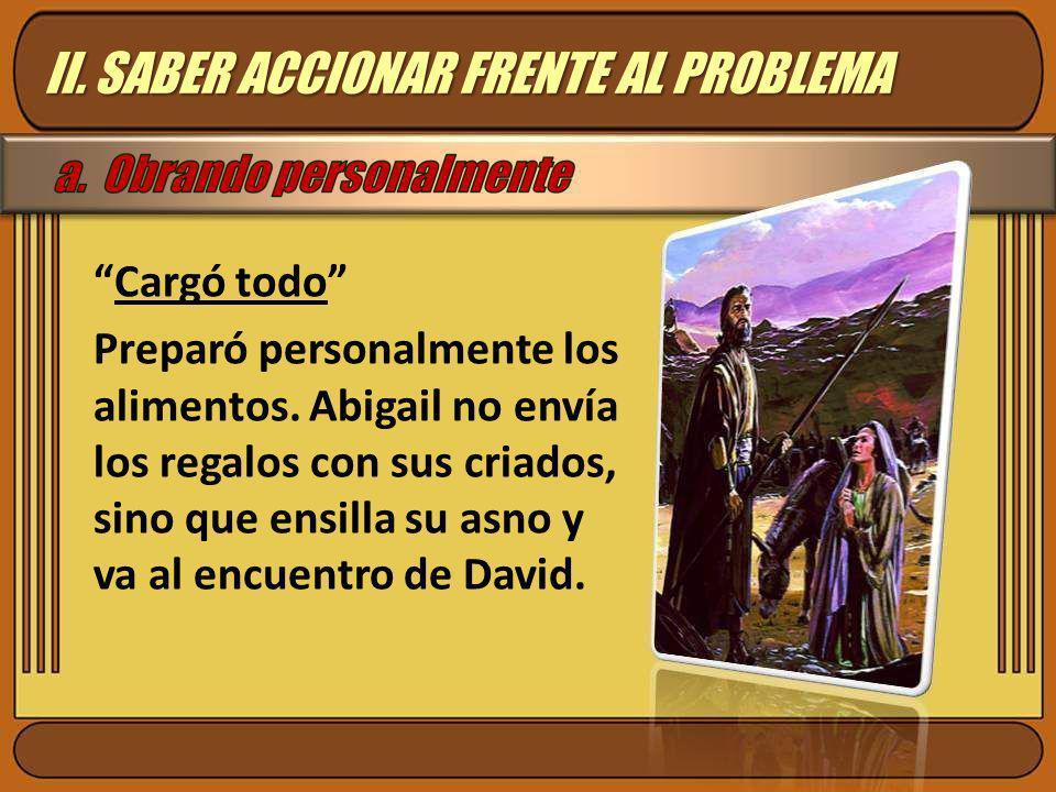 Cargó todo Preparó personalmente los alimentos. Abigail no envía los regalos con sus criados, sino que ensilla su asno y va al encuentro de David. II.