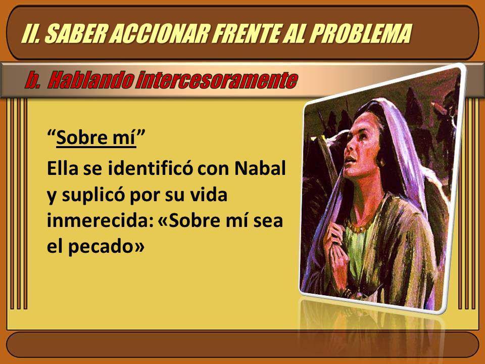 Sobre mí Ella se identificó con Nabal y suplicó por su vida inmerecida: «Sobre mí sea el pecado» II. SABER ACCIONAR FRENTE AL PROBLEMA
