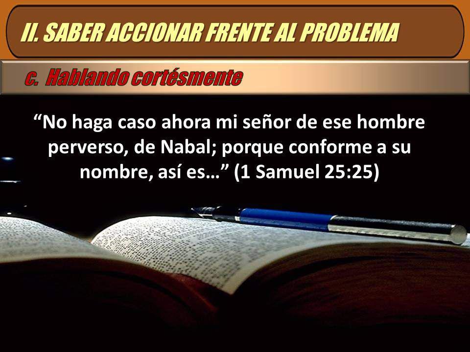 No haga caso ahora mi señor de ese hombre perverso, de Nabal; porque conforme a su nombre, así es… (1 Samuel 25:25) II. SABER ACCIONAR FRENTE AL PROBL