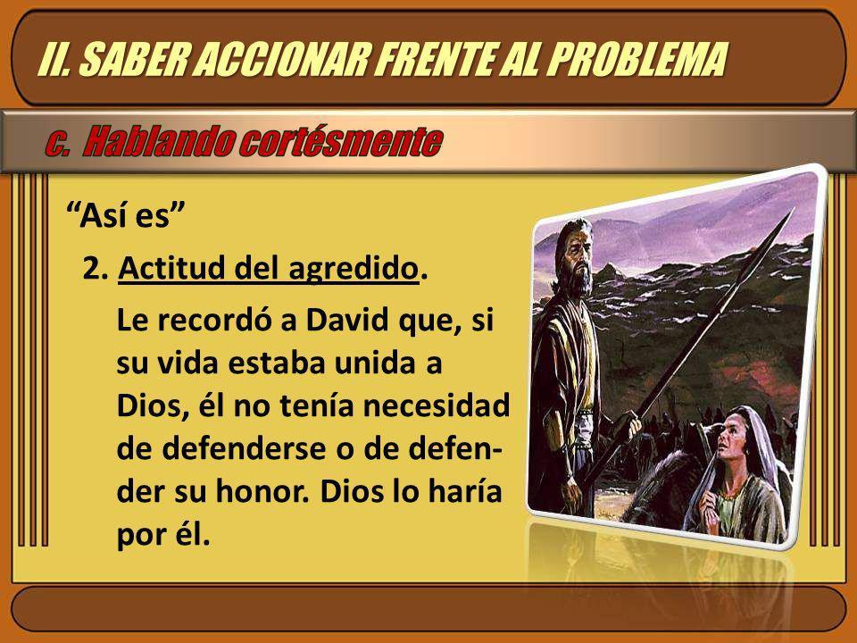 Así es 2. Actitud del agredido. Le recordó a David que, si su vida estaba unida a Dios, él no tenía necesidad de defenderse o de defen- der su honor.