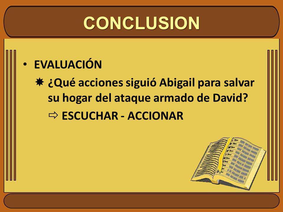 CONCLUSION EVALUACIÓN ¿Qué acciones siguió Abigail para salvar su hogar del ataque armado de David? ESCUCHAR - ACCIONAR