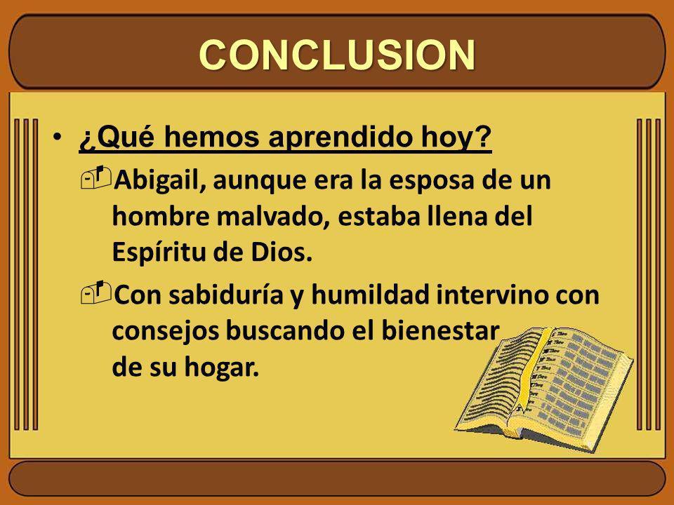 ¿Qué hemos aprendido hoy? Abigail, aunque era la esposa de un hombre malvado, estaba llena del Espíritu de Dios. Con sabiduría y humildad intervino co