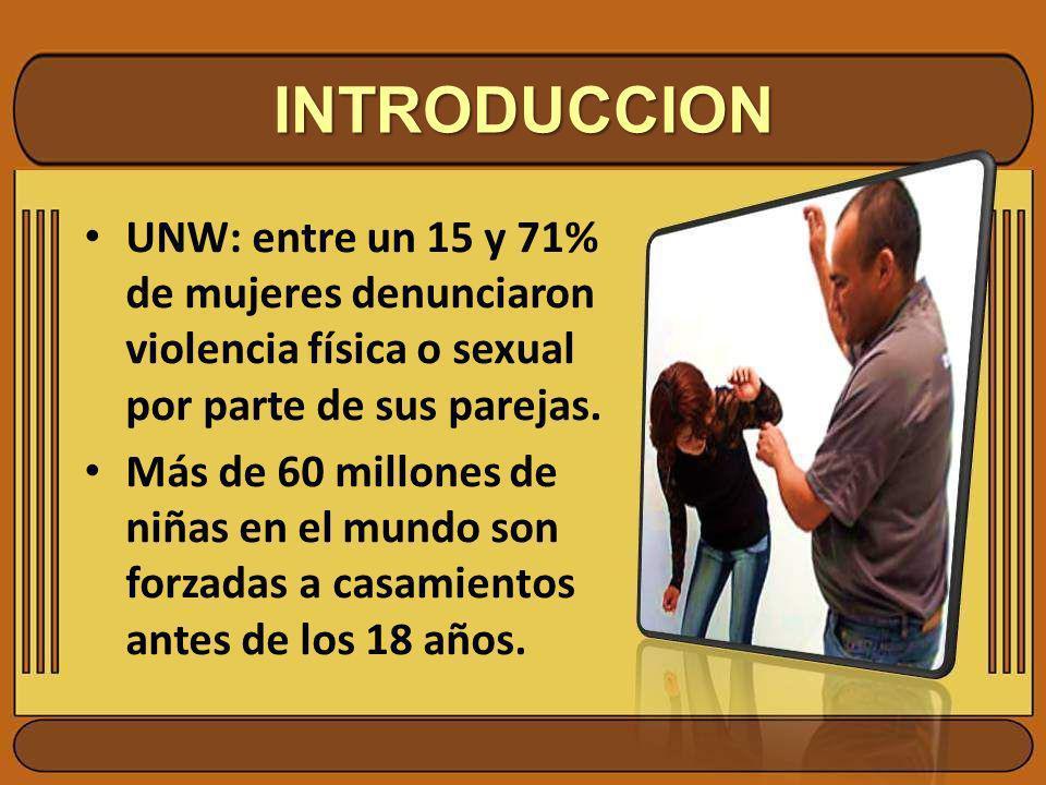 INTRODUCCION UNW: entre un 15 y 71% de mujeres denunciaron violencia física o sexual por parte de sus parejas. Más de 60 millones de niñas en el mundo
