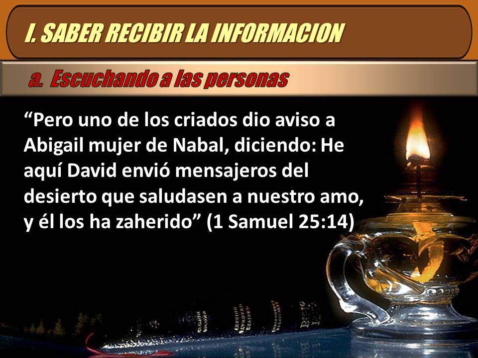 I. SABER RECIBIR LA INFORMACION Pero uno de los criados dio aviso a Abigail mujer de Nabal, diciendo: He aquí David envió mensajeros del desierto que