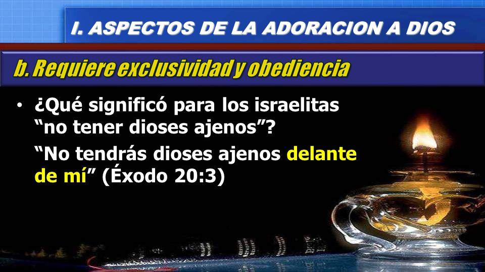 ¿Qué significó para los israelitas no tener dioses ajenos? No tendrás dioses ajenos delante de mí (Éxodo 20:3) I. ASPECTOS DE LA ADORACION A DIOS