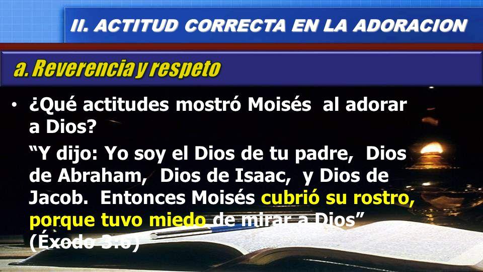 ¿Qué actitudes mostró Moisés al adorar a Dios? Y dijo: Yo soy el Dios de tu padre, Dios de Abraham, Dios de Isaac, y Dios de Jacob. Entonces Moisés cu