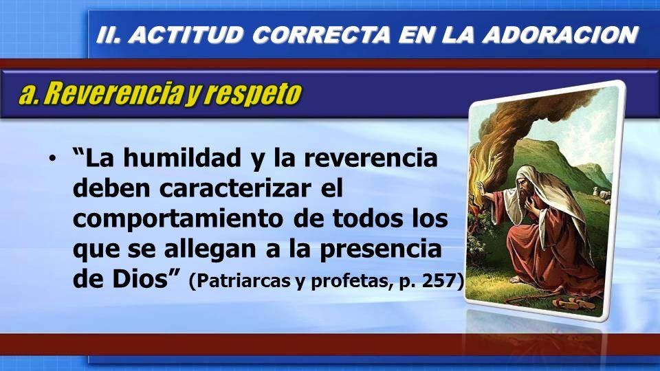 La humildad y la reverencia deben caracterizar el comportamiento de todos los que se allegan a la presencia de Dios (Patriarcas y profetas, p. 257) II