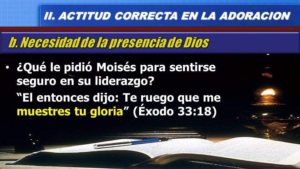 ¿Qué le pidió Moisés para sentirse seguro en su liderazgo? El entonces dijo: Te ruego que me muestres tu gloria (Éxodo 33:18) II. ACTITUD CORRECTA EN