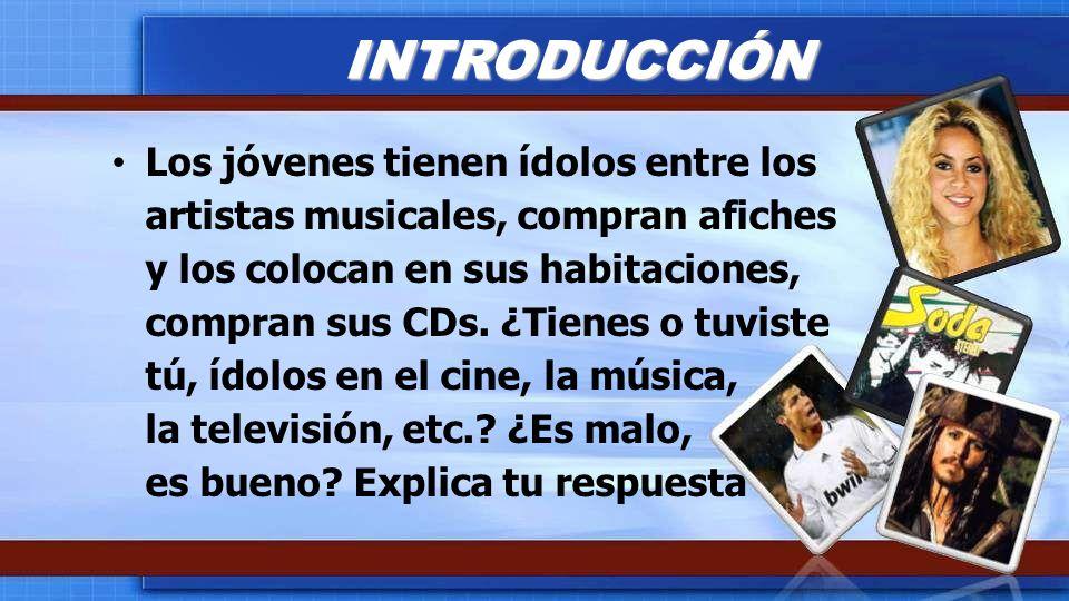Los jóvenes tienen ídolos entre los artistas musicales, compran afiches y los colocan en sus habitaciones, compran sus CDs. ¿Tienes o tuviste tú, ídol