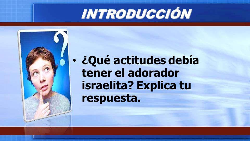 ¿Qué actitudes debía tener el adorador israelita? Explica tu respuesta. INTRODUCCIÓN