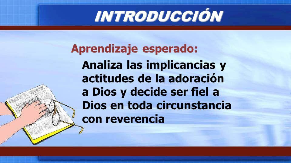 Aprendizaje esperado: Analiza las implicancias y actitudes de la adoración a Dios y decide ser fiel a Dios en toda circunstancia con reverencia INTROD