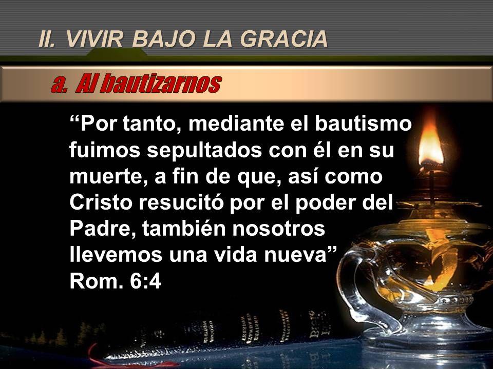II. VIVIR BAJO LA GRACIA Por tanto, mediante el bautismo fuimos sepultados con él en su muerte, a fin de que, así como Cristo resucitó por el poder de